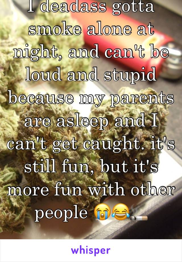 I deadass gotta smoke alone at night, and can't be loud and stupid because my parents are asleep and I can't get caught. it's still fun, but it's more fun with other people 😭😂🚬