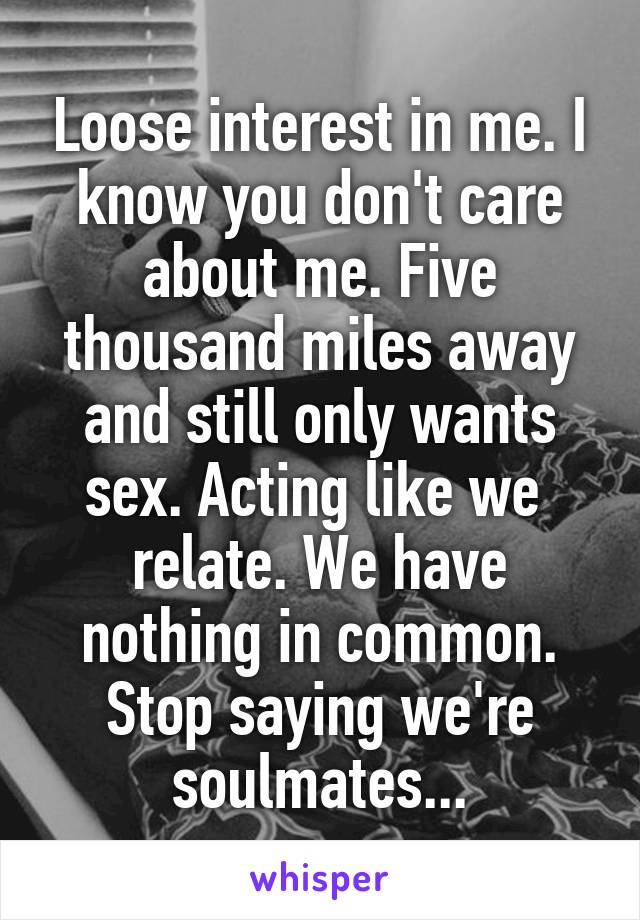 Loose interest in me. I know you don't care about me. Five thousand miles away and still only wants sex. Acting like we  relate. We have nothing in common. Stop saying we're soulmates...