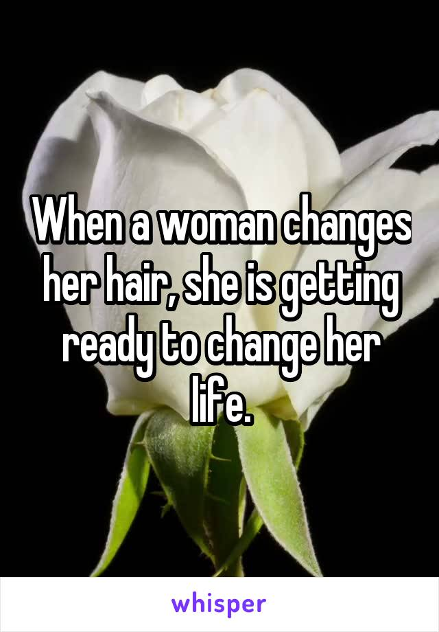When a woman changes her hair, she is getting ready to change her life.