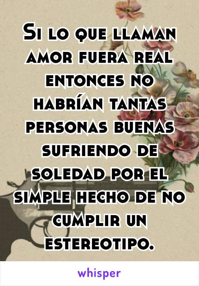 Si lo que llaman amor fuera real entonces no habrían tantas personas buenas sufriendo de soledad por el simple hecho de no cumplir un estereotipo.