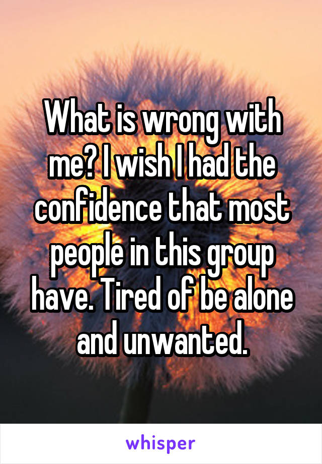 What is wrong with me? I wish I had the confidence that most people in this group have. Tired of be alone and unwanted.