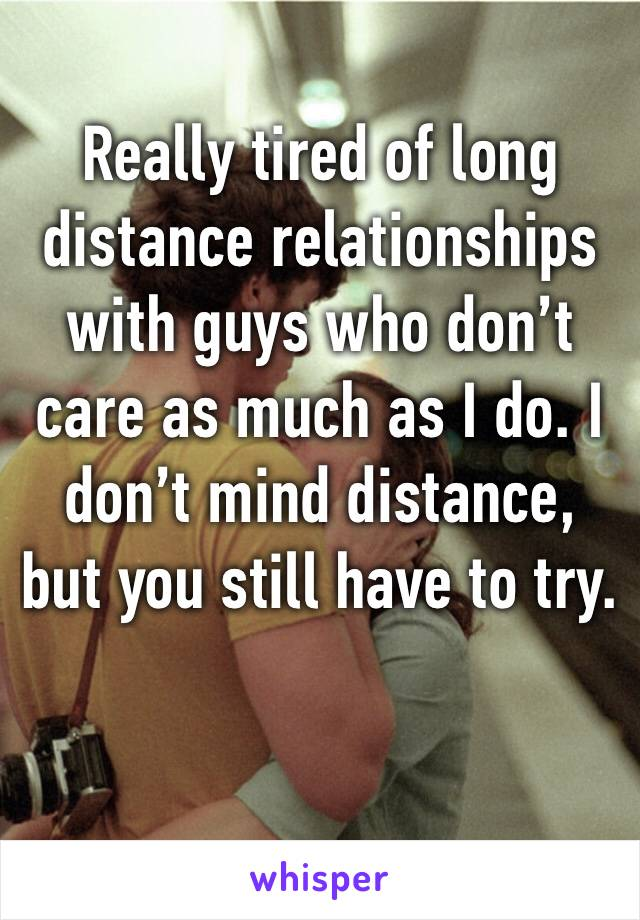 Really tired of long distance relationships with guys who don't care as much as I do. I don't mind distance, but you still have to try.