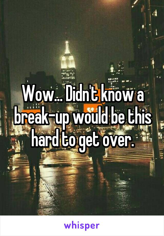 Wow... Didn't know a break-up would be this hard to get over.