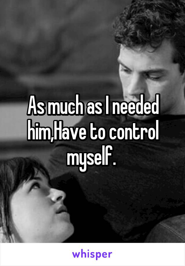 As much as I needed him,Have to control myself.
