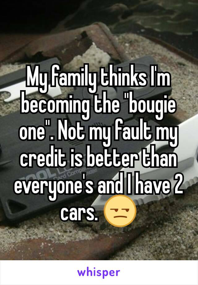 "My family thinks I'm becoming the ""bougie one"". Not my fault my credit is better than everyone's and I have 2 cars. 😒"