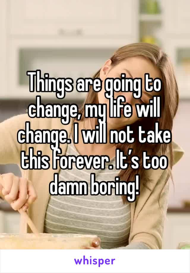 Things are going to change, my life will change. I will not take this forever. It's too damn boring!