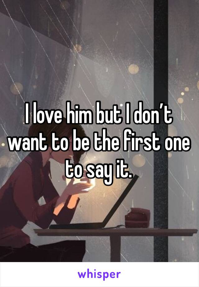 I love him but I don't want to be the first one to say it.