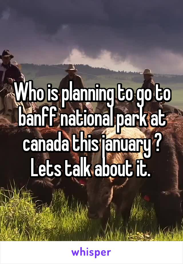 Who is planning to go to banff national park at canada this january ? Lets talk about it.