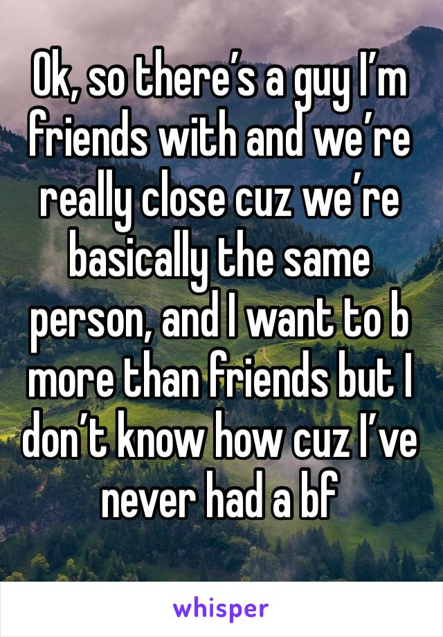 Ok, so there's a guy I'm friends with and we're really close cuz we're basically the same person, and I want to b more than friends but I don't know how cuz I've never had a bf