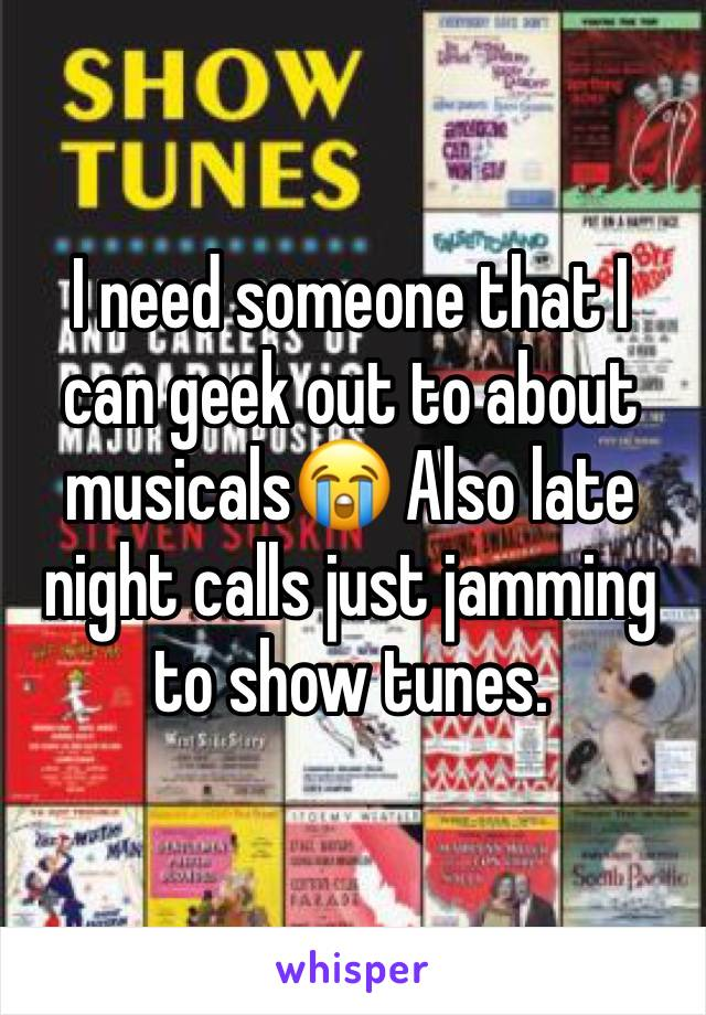 I need someone that I can geek out to about musicals😭 Also late night calls just jamming to show tunes.