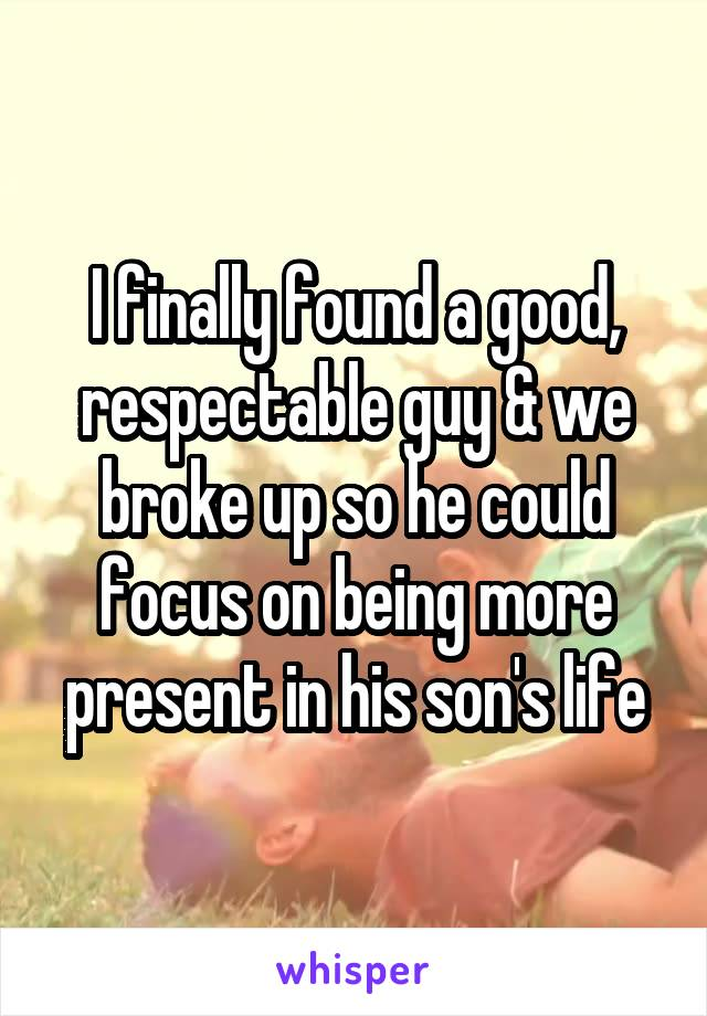 I finally found a good, respectable guy & we broke up so he could focus on being more present in his son's life