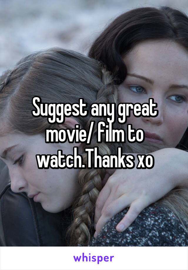 Suggest any great movie/ film to watch.Thanks xo