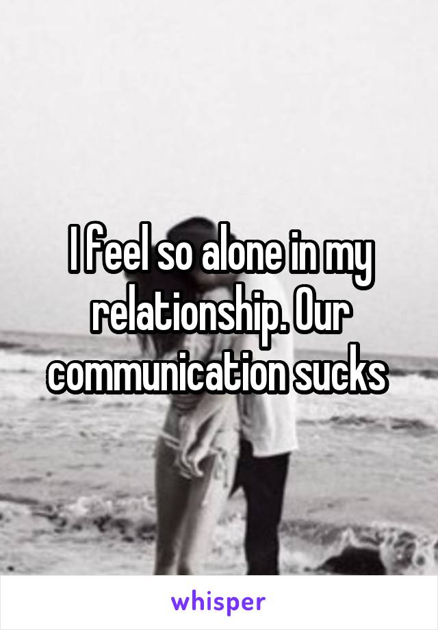 I feel so alone in my relationship. Our communication sucks