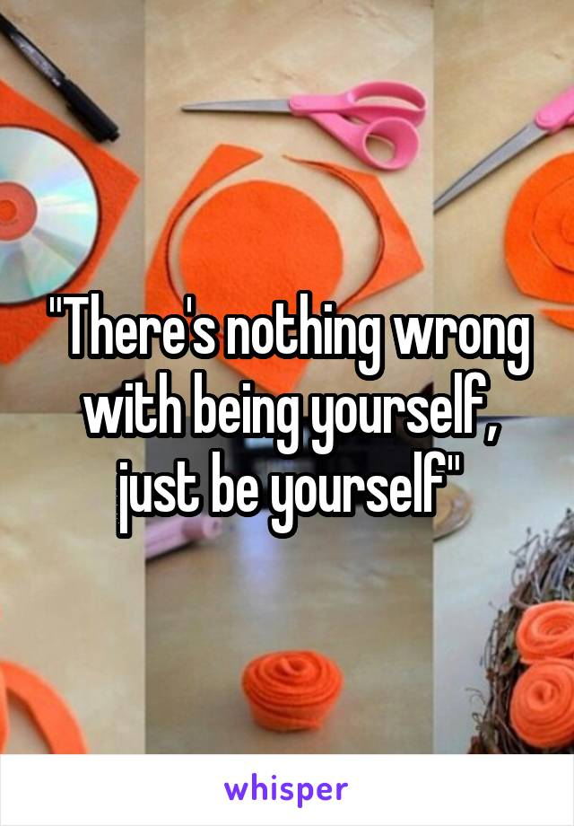 """There's nothing wrong with being yourself, just be yourself"""
