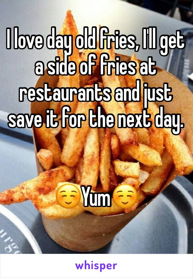 I love day old fries, I'll get a side of fries at restaurants and just save it for the next day.    ☺️Yum☺️