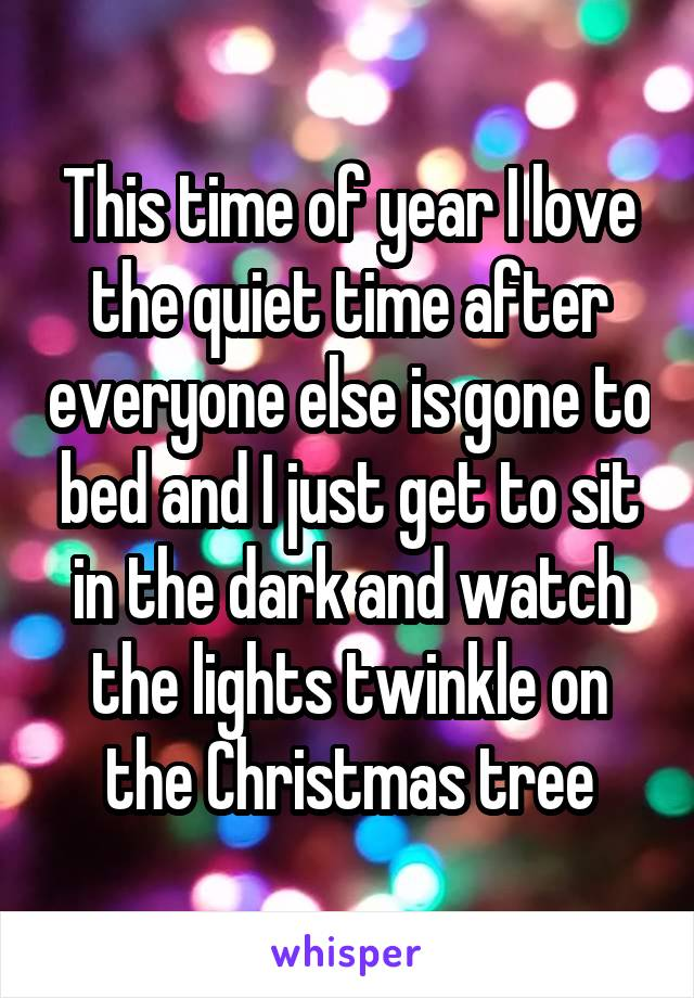This time of year I love the quiet time after everyone else is gone to bed and I just get to sit in the dark and watch the lights twinkle on the Christmas tree