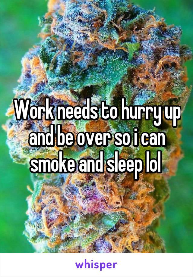 Work needs to hurry up and be over so i can smoke and sleep lol