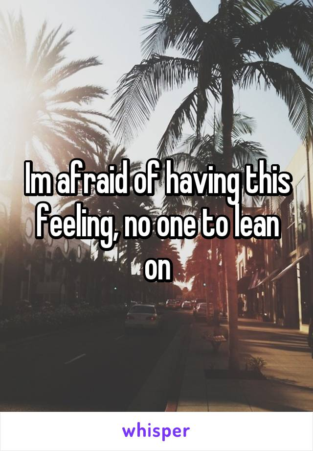 Im afraid of having this feeling, no one to lean on