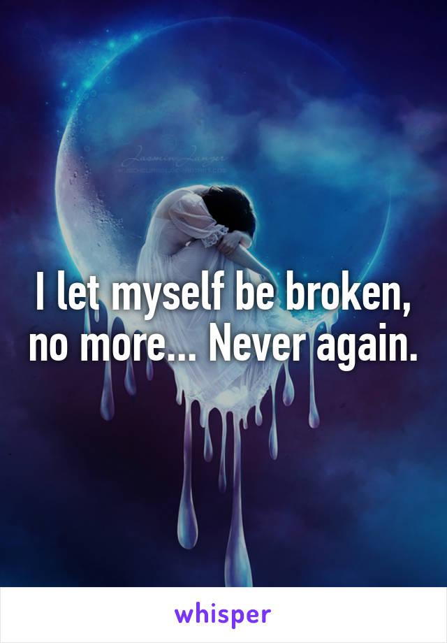 I let myself be broken, no more... Never again.