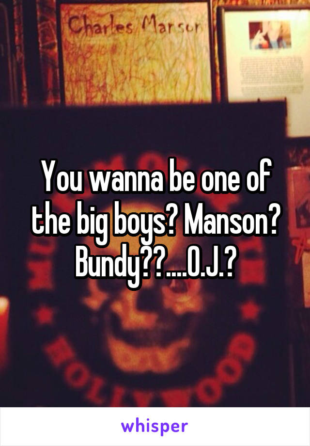 You wanna be one of the big boys? Manson? Bundy??....O.J.?