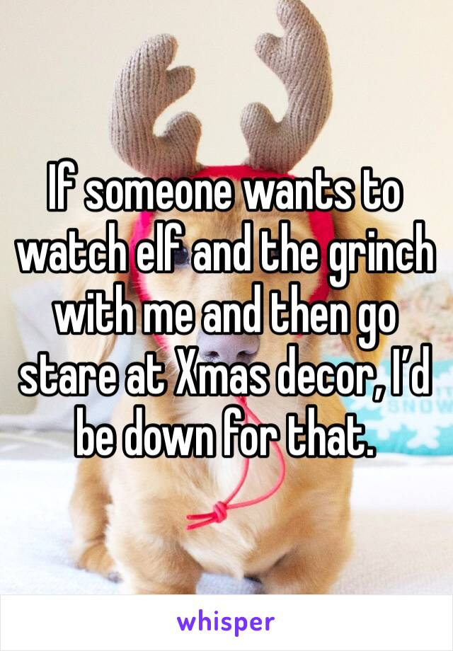 If someone wants to watch elf and the grinch with me and then go stare at Xmas decor, I'd be down for that.