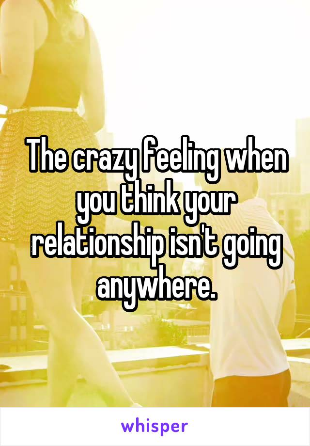 The crazy feeling when you think your relationship isn't going anywhere.