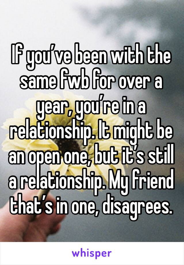 If you've been with the same fwb for over a year, you're in a relationship. It might be an open one, but it's still a relationship. My friend that's in one, disagrees.