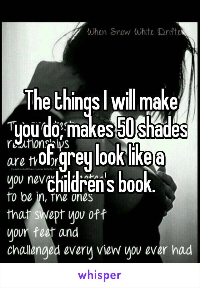 The things I will make you do, makes 50 shades of grey look like a children's book.
