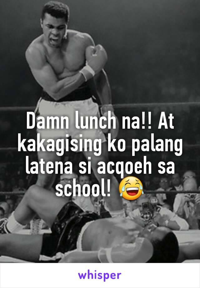 Damn lunch na!! At kakagising ko palang latena si acqoeh sa school! 😂
