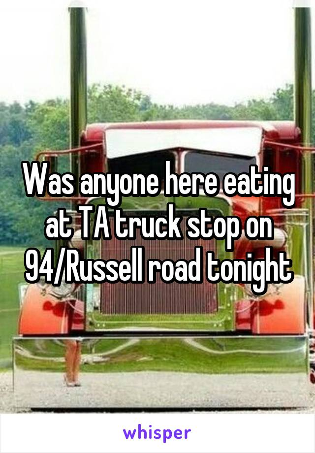Was anyone here eating at TA truck stop on 94/Russell road tonight
