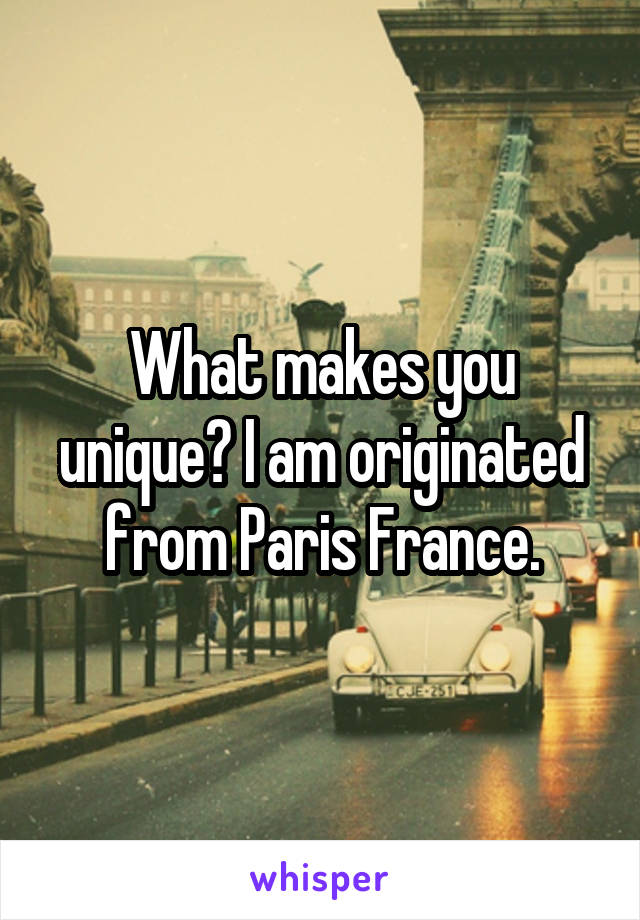 What makes you unique? I am originated from Paris France.