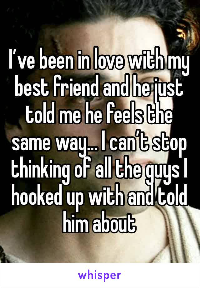 I've been in love with my best friend and he just told me he feels the same way... I can't stop thinking of all the guys I hooked up with and told him about