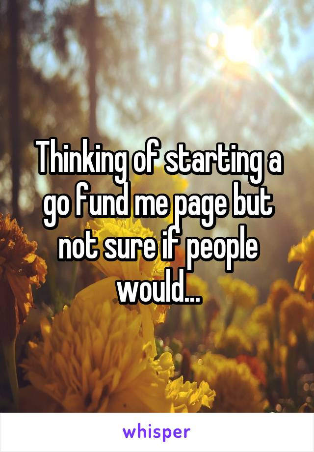 Thinking of starting a go fund me page but not sure if people would...