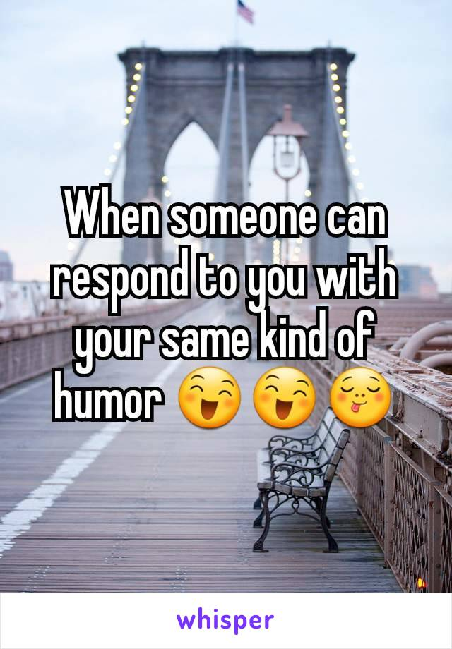 When someone can respond to you with your same kind of humor 😄😄😋