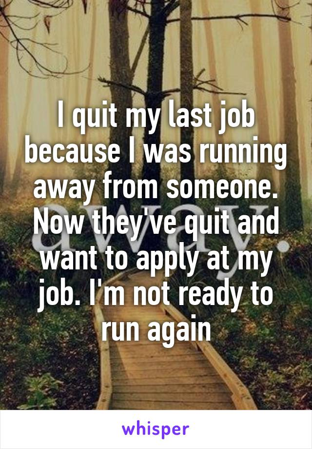 I quit my last job because I was running away from someone. Now they've quit and want to apply at my job. I'm not ready to run again