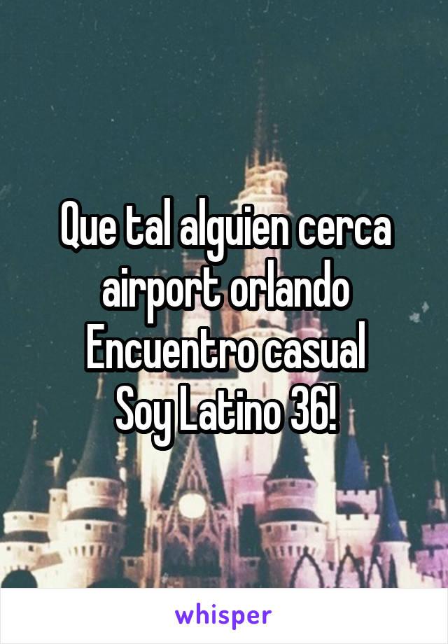 Que tal alguien cerca airport orlando Encuentro casual Soy Latino 36!