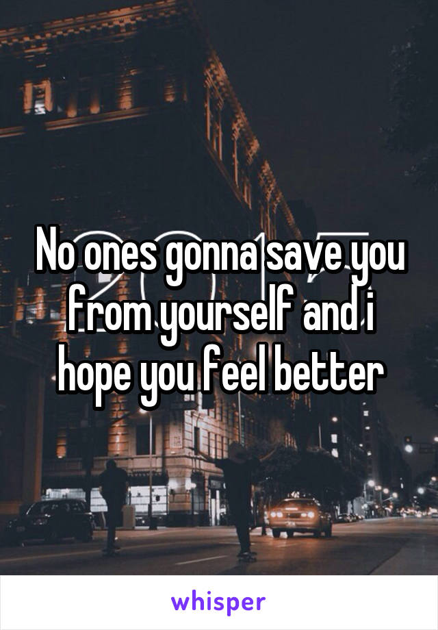 No ones gonna save you from yourself and i hope you feel better