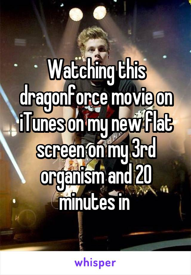 Watching this dragonforce movie on iTunes on my new flat screen on my 3rd organism and 20 minutes in