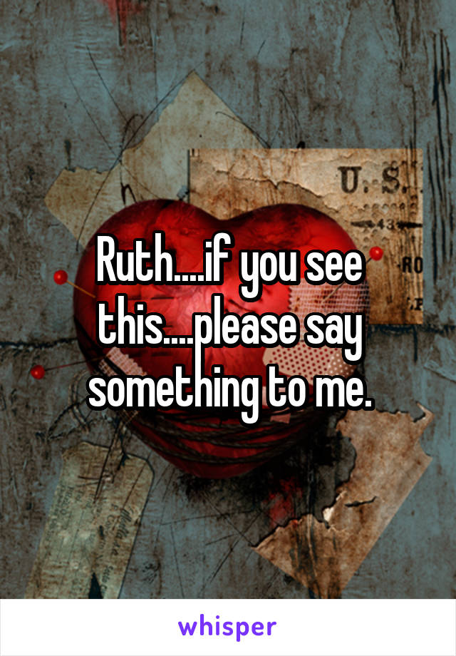 Ruth....if you see this....please say something to me.