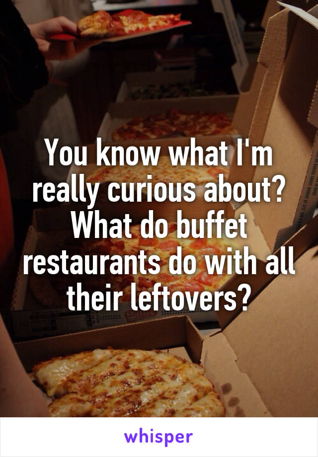 You know what I'm really curious about? What do buffet restaurants do with all their leftovers?