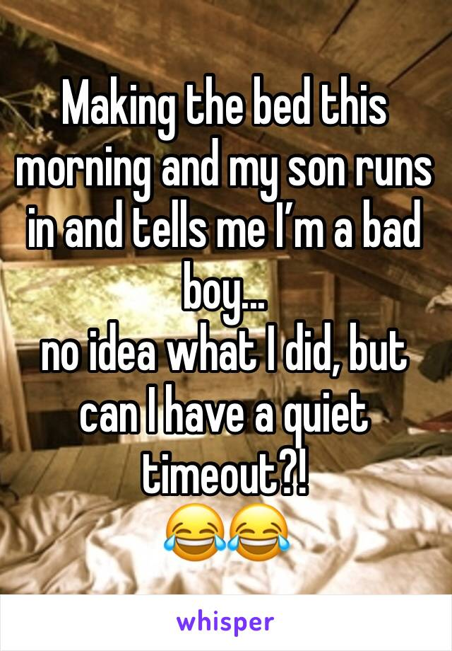 Making the bed this morning and my son runs in and tells me I'm a bad boy...  no idea what I did, but can I have a quiet timeout?!  😂😂