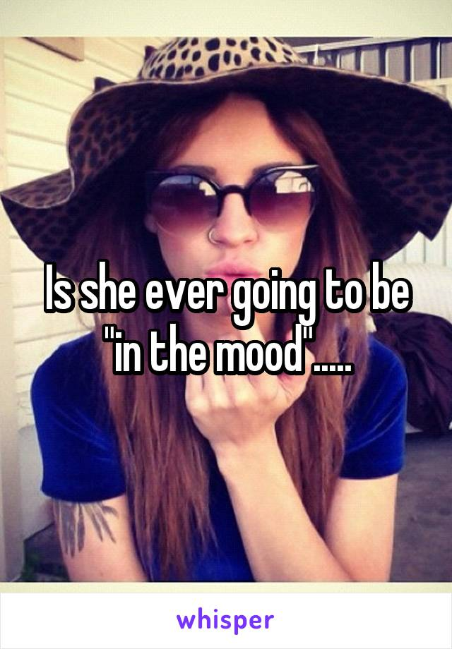 "Is she ever going to be ""in the mood""....."