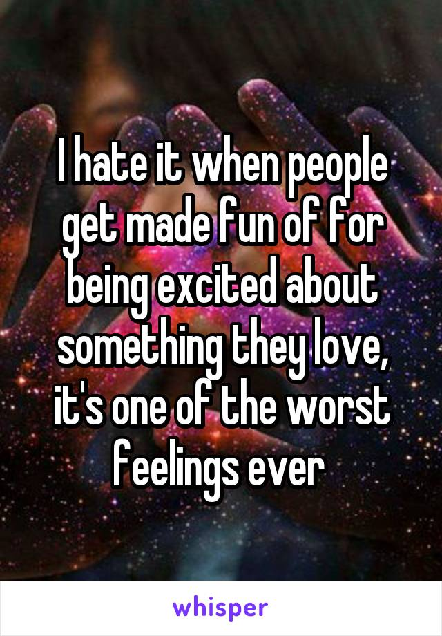 I hate it when people get made fun of for being excited about something they love, it's one of the worst feelings ever