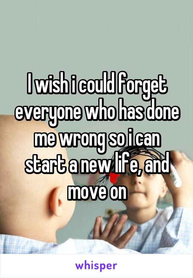 I wish i could forget everyone who has done me wrong so i can start a new life, and move on