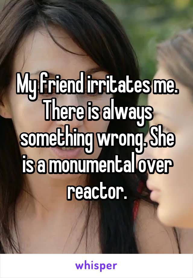 My friend irritates me. There is always something wrong. She is a monumental over reactor.