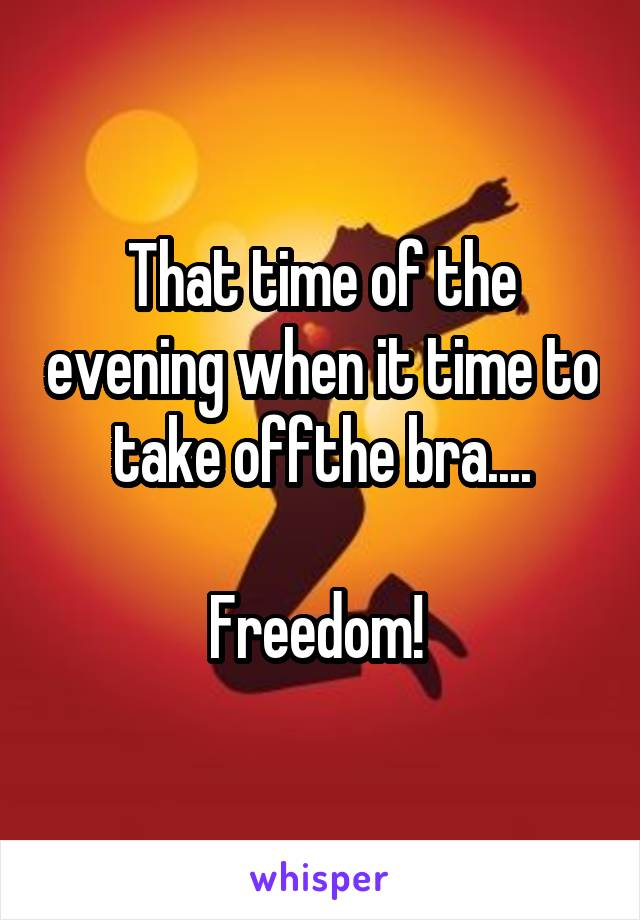 That time of the evening when it time to take offthe bra....  Freedom!