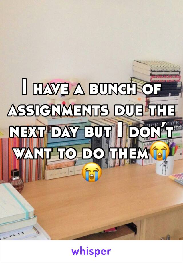 I have a bunch of assignments due the next day but I don't want to do them😭😭