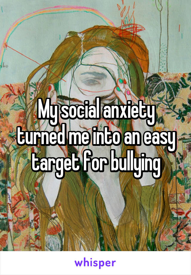 My social anxiety turned me into an easy target for bullying
