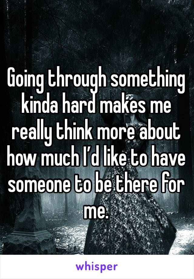 Going through something kinda hard makes me really think more about how much I'd like to have someone to be there for me.