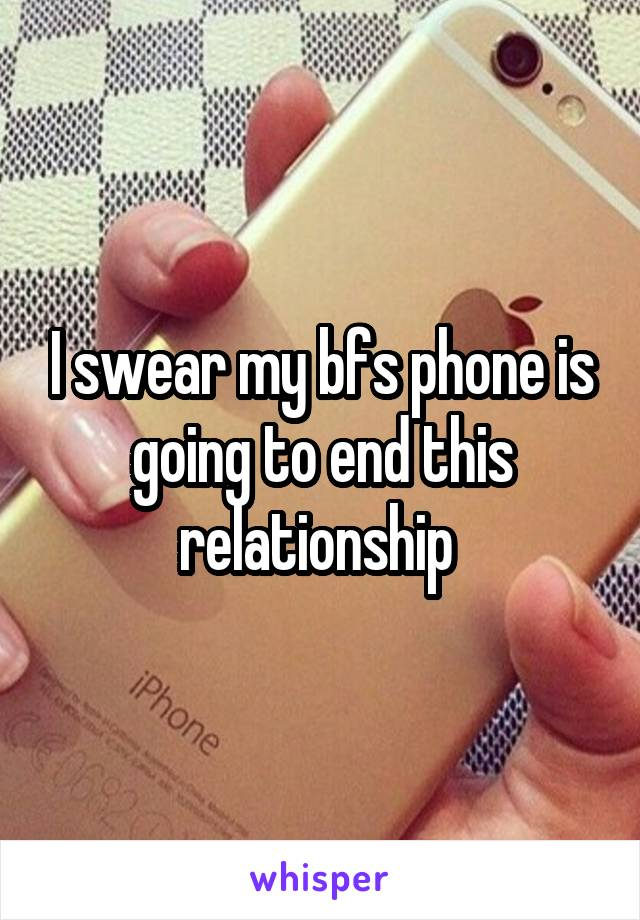 I swear my bfs phone is going to end this relationship